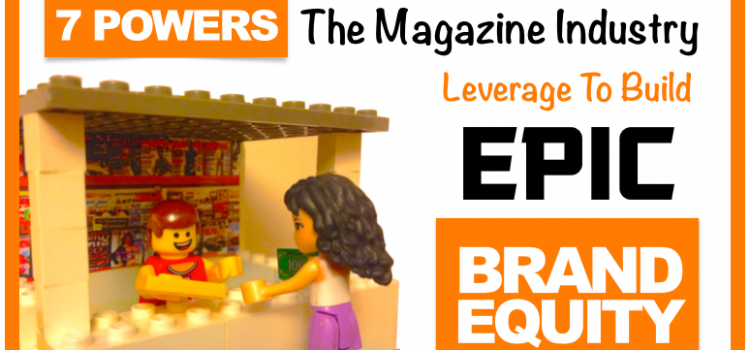 3VS 001: 7 Powers The Magazine Industry Leverage to Build EPIC Brand Equity