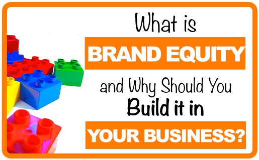 What is Brand Equity and Why Should You Build it in Your Business?