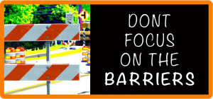 DONT FOCUS ON THE BARRIERS
