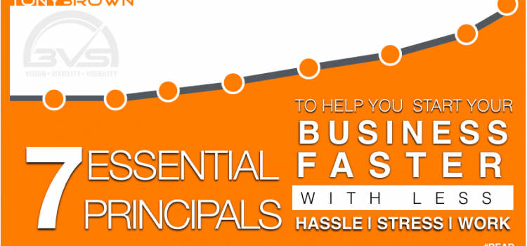 7 Essential Principles to Help You Start Your Business Faster, With Less Hassle, Less Stress and Less Work!